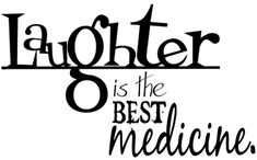 Laughter Is The Best Medicine :Throughout our lives we go through so much pain and it is only through laughter that were able to reach the other side of happiness and calmness. So laugh loud and often.