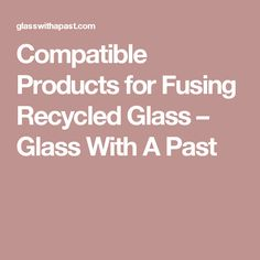 Compatible Products for Fusing Recycled Glass – Glass With A Past