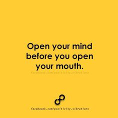 Open your mind...-- open minds understand, they see beyond what they are fed by society and common mentality.
