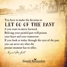Let go of the past You have to make the decision to let go of the past if you want to move forward. Reliving your painful past will poison your heart and your tomorrow. If you look at today through the eyes of the past, you can never see what the present moment has to offer. — Bryant McGill