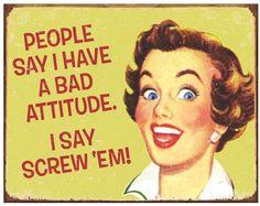 People Say I Have A Bad Attitude. I Say Screw 'Em! #retrohumor #vintage #humor #funny #LOL www.attitudeholland.nl/