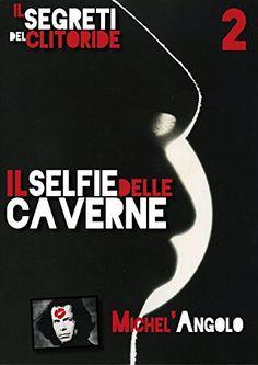 IL SELFIE DELLE CAVERNE: I Segreti del Clitoride 2 (Miche...…