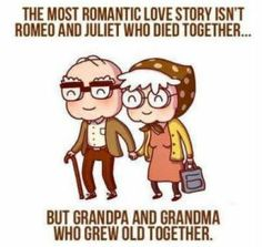 The most romantic love story is grandpa and grandma who grew old together
