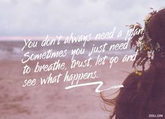 Quote of the Week: You Don't Always Need A Plan. Sometimes You Just Need To Breathe, Trust, Let Go And See What Happens. #quotes