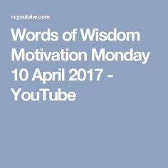 Words of Wisdom Motivation Monday 10 April 2017 Some Words, Monday Motivation, Wisdom, Thoughts, Youtube, Youtubers, Youtube Movies, Ideas