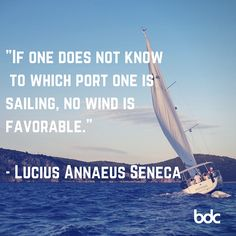 "Quote of the day: ""If one does not know to which port one is sailing, no wind is favorable."" -Lucius Annaeus Seneca"