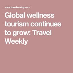 Global wellness tourism continues to grow: Travel Weekly