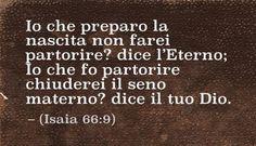 Io che preparo la nascita non farei partorire? dice l'Eterno; Io che fo partorire chiuderei il seno materno? dice il tuo Dio. (Isaia 66:9)