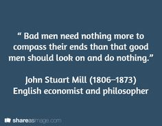 """"""" Bad men need nothing more to compass their ends than that good men should look on and do nothing.""""   John Stuart Mill (1806–1873)  English economist and philosopher"""