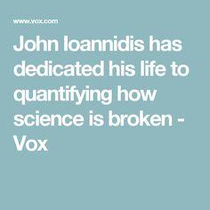John Ioannidis has dedicated his life to quantifying how science is broken - Vox