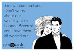 To my future husband: Don't worry about our wedding plans because Pinterest and I have them all worked out.