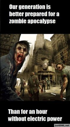 Very sad because zombies don't and never will exist (in the way we see zombies as) but power-outs do..