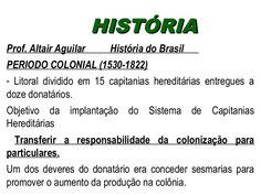 HHIISSTTÓÓRRIIAA  Prof. Altair Aguilar História do Brasil  PERIODO COLONIAL (1530-1822)  - Litoral dividido em 15 capitanias hereditárias entregues a  doze don…