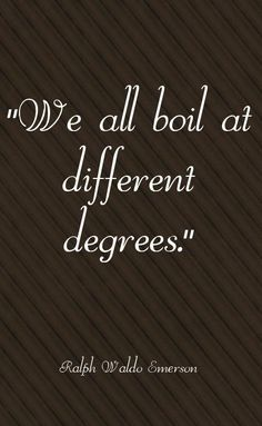 We all boil at different degrees - Ralph Waldo Emerson