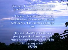 """John 14:1-3 KJV!! """"Let not your heart be troubled: ye believe in God, believe also in Me. In My Father's house are many mansions: if it were not so, I would have told you. I go to prepare a place for you. And if I go and prepare a place for you, I will come again, and receive you unto myself; that where I am, there ye may be also."""""""