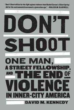Don't Shoot: One Man, A Street Fellowship, and the End of Violence in Inner-City America by David M. Kennedy