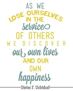 """As we lose ourselves in the of others we discover our own lives and our own happiness."" Dieter F. Uchtdorf #lds #sharegoodness"