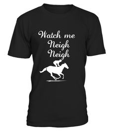 # Watch me Neigh Neigh Funny Horse Lover T-Shirt .  Watch me Neigh Neigh Funny Horse Lover T-Shirt horse, horses, horse t shirts, horses t shirt, polo shirts, custom t shirts, horse tack, pet, pets, pet t shirts, animals, animal quotes, animal t shirts, horse hoodie, horse riding, horseback riding, horse racing, wild horses, riding horses, horse farm