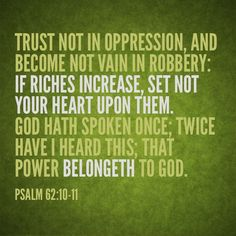 """""""Trust not in oppression, and become not vain in robbery: if riches increase, set not your heart upon them.  God hath spoken once; twice have I heard this; that power belongeth unto God.""""  Psalm 62:10-11    Psalm 62:10-11"""
