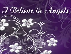 I Believe In Angels~I've always known they are with me even in my lowest times. They are always reminding me of Gods love!