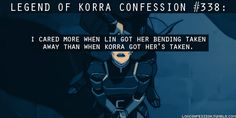 338:I cared more when Lin got her bending taken away than when Korra got her's taken.  submitted by anonymous