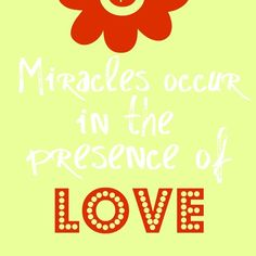 Miracles occur in the presence of LOVE.