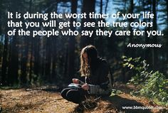 Anonymous | It is during the worst times of your life that you will get to see the true colors of the people who say they care for you.