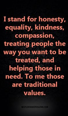 I stand for honesty, equality, kindness, compassion, treating people the way you… Best Love Quotes, Quotes To Live By, Favorite Quotes, Life Quotes, Value Quotes, Motivational Quotes, Inspirational Quotes, Stand By Me, Meaningful Quotes