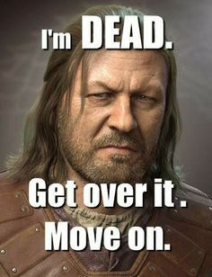 #GameOfThrones Ned Is Dead Get Over It | Meme | Game Of Thrones Memes and Quotes