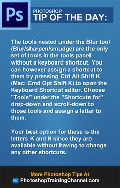 "The tools nested under the Blur tool (Blur/sharpen/smudge) are the only set of tools in the tools panel without a keyboard shortcut. You can however assign a shortcut to them by pressing Ctrl Alt Shift K (Mac: Cmd Opt Shift K) to open the Keyboard Shortcut editor. Choose ""Tools"" under the ""Shortcuts for"" drop-down and scroll-down to those tools and assign a letter to them. Your best option for these is the letters K and N since they are available without having to change any other shortcuts."