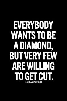 "Quote - ""everybody wants to be a diamond, but very few are willing to get cut."""
