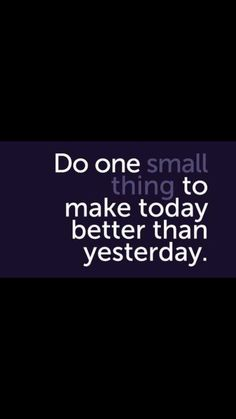 do one small thing to make today better than yesterday.