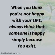 When you think you're not happy with your LIFE always think that someone is happy simply because You exist. Your Life, Happy Life, Thinking Of You, Quotes, The Happy Life, Thinking About You, Quotations, Qoutes, Quote