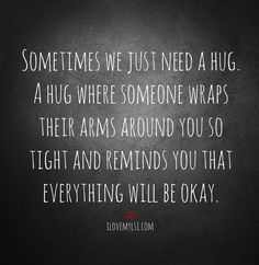 Sometimes we just need a hug. A hug where someone wraps their arms around you so tight and reminds you that everything will be okay. How I long to hug Ashley. Need A Hug Quotes, Now Quotes, Great Quotes, Quotes To Live By, Funny Quotes, Inspirational Quotes, Encouragement, Hug Me, Relationship Quotes