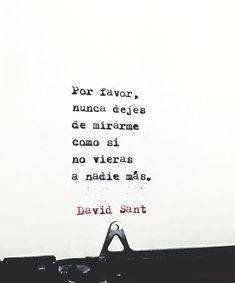 Por favor, nunca dejes de mirarme como si no vieras a nadie más. - David Sant Instagram: @david_sant
