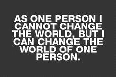 although I do believe one person can change the world, this is a nice quote