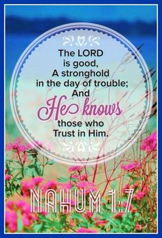 """The LORD is good, A stronghold in the day of trouble; And He knows those who trust in Him."" ‭‭Nahum‬ ‭1:7‬ ‭NKJV‬‬"