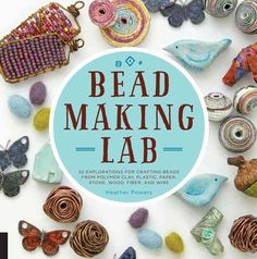 Bead-Making Lab: 52 Explorations for Crafting Beads from Polymer Clay, Plastic, Paper,