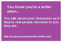 You know you're a writer when... you talk about your characters as if they're real people, because to you they are. :)