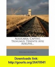Aulularia, Captivi, Trinumus Terentii Afri Adelphi... (9781246642353) Titus Maccius Plautus , ISBN-10: 1246642352  , ISBN-13: 978-1246642353 ,  , tutorials , pdf , ebook , torrent , downloads , rapidshare , filesonic , hotfile , megaupload , fileserve