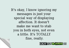 It's okay, I know ignoring my  messages is just your  special way of displaying  affection. It doesn't  make me want to stab  you in both eyes, not even  a little. It's TOTALLY  fine, really.