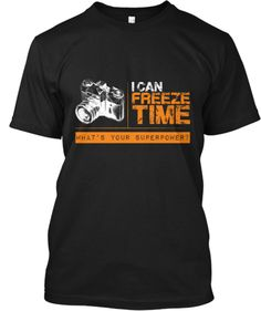 I Can Freeze Time! - I love this shirt!!