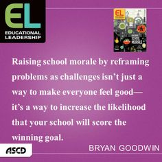 """""""Raising school morale by reframing problems as challenges isn't just a way to make everyone feel good—it's a way to increase the likelihood that your school will score the winning goal.""""  --Bryan Goodwin, """"Research Says: Convert Stress to Challenge"""""""