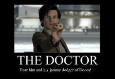 The Doctor - fear him and his jammy dodger of doom.