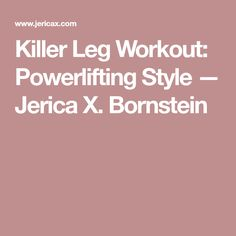 Killer Leg Workout: Powerlifting Style — Jerica X. Bornstein
