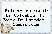 http://tecnoautos.com/wp-content/uploads/imagenes/tendencias/thumbs/primera-eutanasia-en-colombia-al-padre-de-matador-semanacom.jpg eutanasia. Primera eutanasia en Colombia, al padre de Matador - Semana.com, Enlaces, Imágenes, Videos y Tweets - http://tecnoautos.com/actualidad/eutanasia-primera-eutanasia-en-colombia-al-padre-de-matador-semanacom/