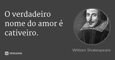 O verdadeiro nome do amor é cativeiro. — William Shakespeare