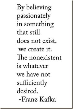 """""""By believing passionately in something that still does not exist, we create it. The nonexistent is whatever we have not sufficiently desired."""" Franz Kafka #quote #kafka"""