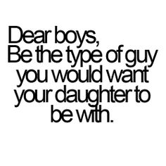"""Dear boys, be the type of guy you would want your daughter to be with."" ~Unknown"