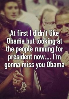 """At first I didn't like Obama but looking at the people running for president now.... I'm gonna miss you Obama"""